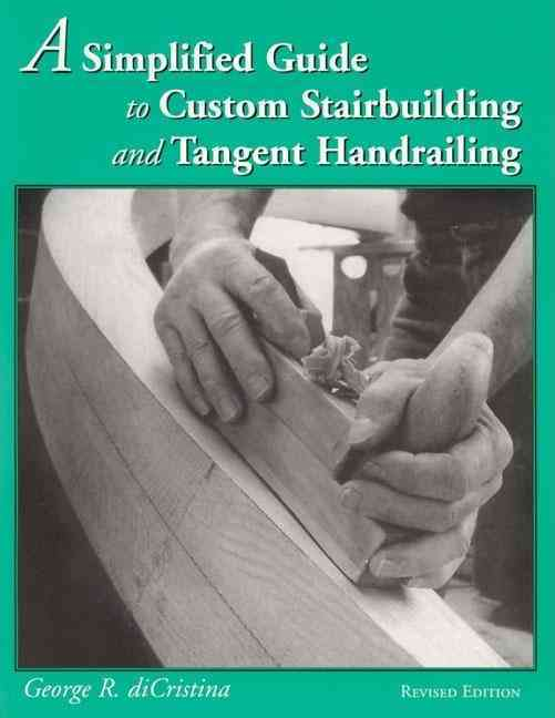 A Simplified Guide to Custom Stairbuilding and Tangent Handrailing By Di Cristina, George R.